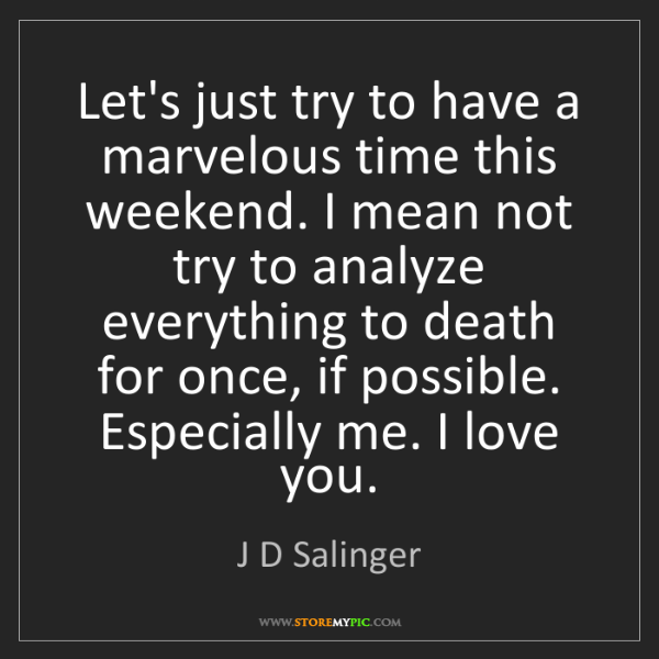 J D Salinger: Let's just try to have a marvelous time this weekend....