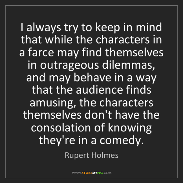 Rupert Holmes: I always try to keep in mind that while the characters...