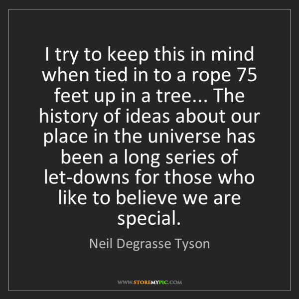 Neil Degrasse Tyson: I try to keep this in mind when tied in to a rope 75...