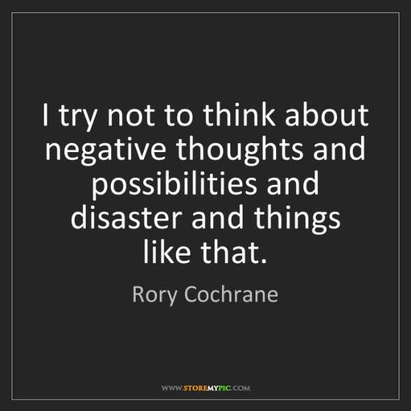 Rory Cochrane: I try not to think about negative thoughts and possibilities...