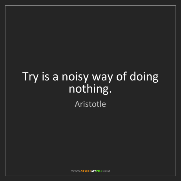 Aristotle: Try is a noisy way of doing nothing.