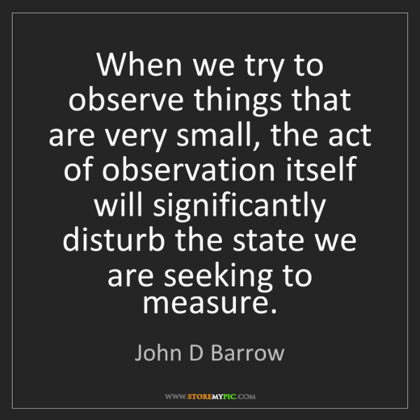 John D Barrow: When we try to observe things that are very small, the...