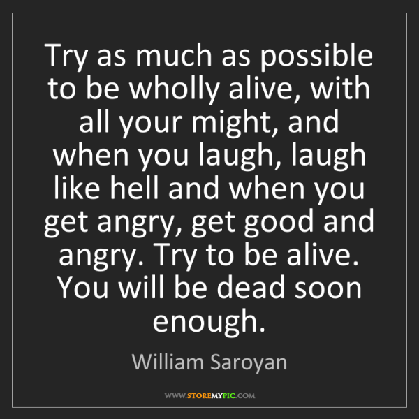 William Saroyan: Try as much as possible to be wholly alive, with all...