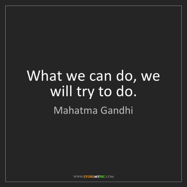 Mahatma Gandhi: What we can do, we will try to do.