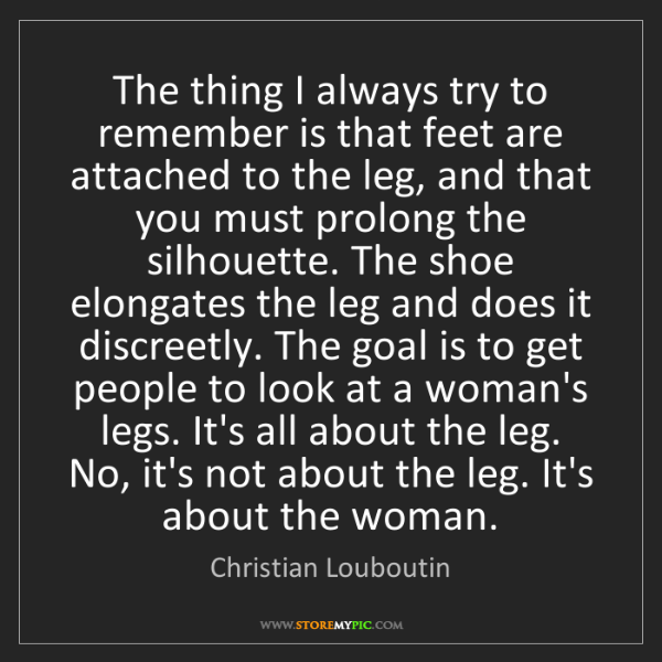 Christian Louboutin: The thing I always try to remember is that feet are attached...