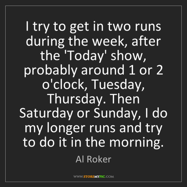 Al Roker: I try to get in two runs during the week, after the 'Today'...