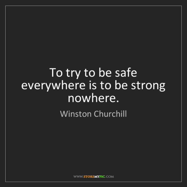 Winston Churchill: To try to be safe everywhere is to be strong nowhere.