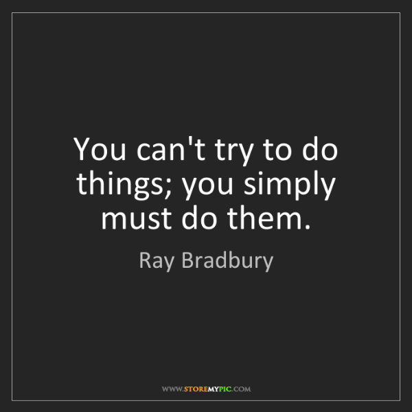 Ray Bradbury: You can't try to do things; you simply must do them.