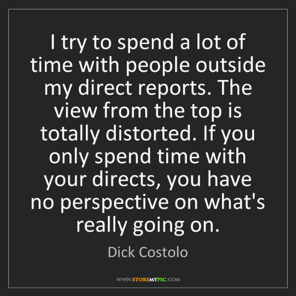Dick Costolo: I try to spend a lot of time with people outside my direct...
