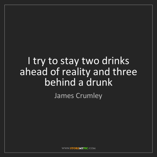 James Crumley: I try to stay two drinks ahead of reality and three behind...