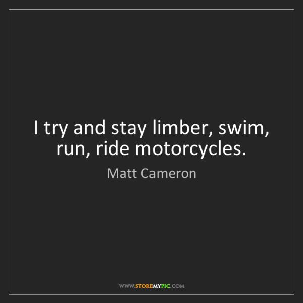 Matt Cameron: I try and stay limber, swim, run, ride motorcycles.
