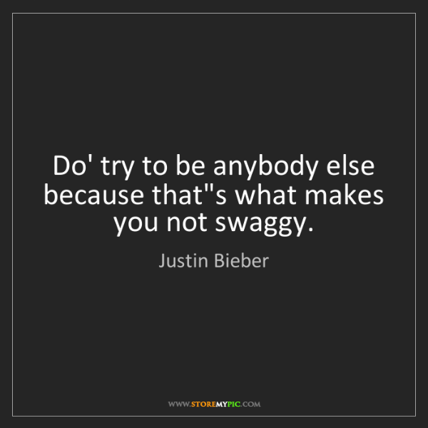 Justin Bieber: Do' try to be anybody else because that's what makes...