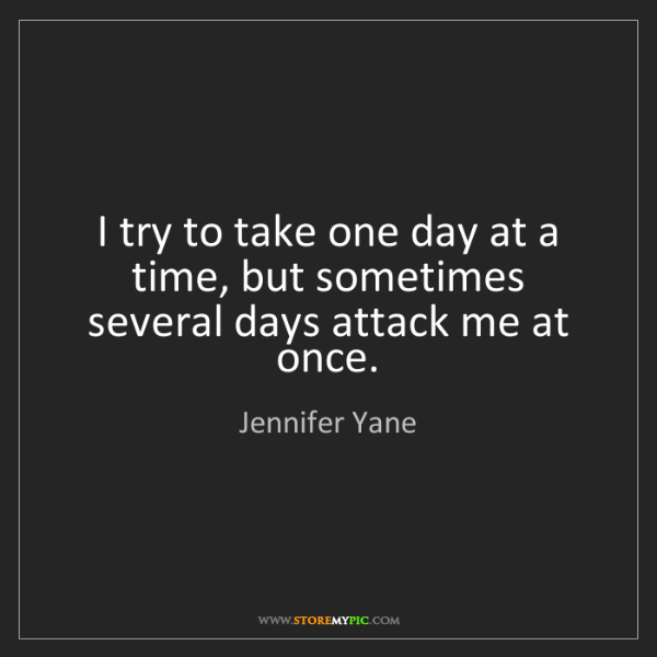 Jennifer Yane: I try to take one day at a time, but sometimes several...