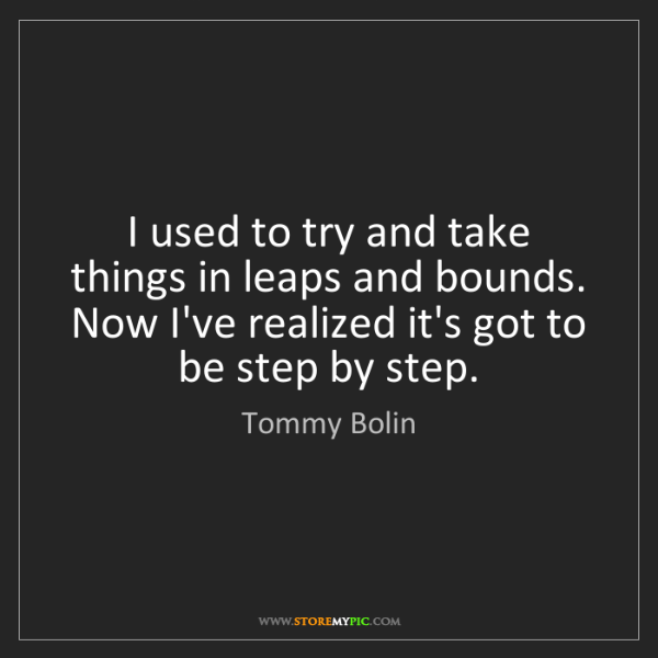 Tommy Bolin: I used to try and take things in leaps and bounds. Now...