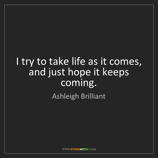 Ashleigh Brilliant: I try to take life as it comes, and just hope it keeps...