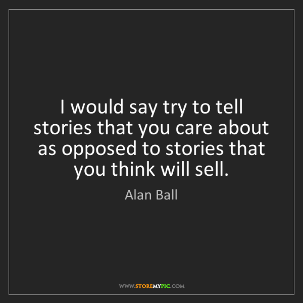 Alan Ball: I would say try to tell stories that you care about as...