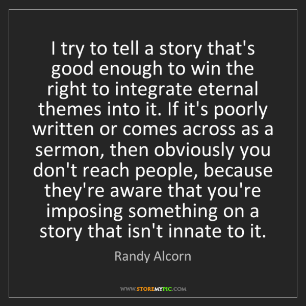 Randy Alcorn: I try to tell a story that's good enough to win the right...