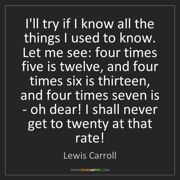 Lewis Carroll: I'll try if I know all the things I used to know. Let...