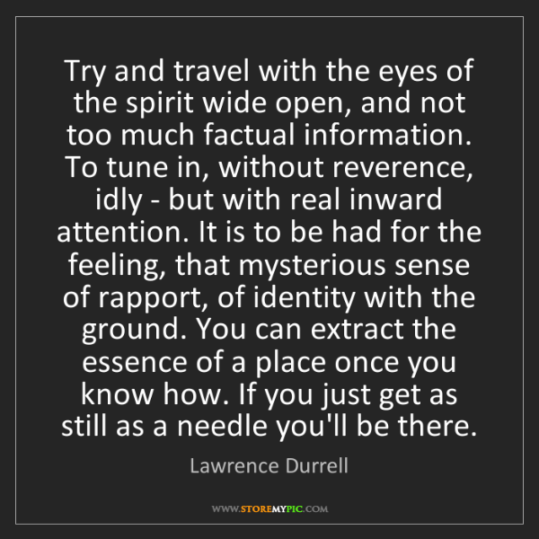 Lawrence Durrell: Try and travel with the eyes of the spirit wide open,...