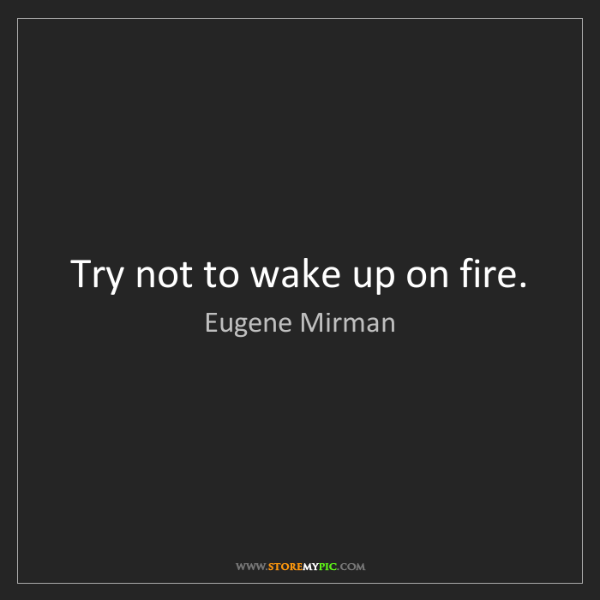 Eugene Mirman: Try not to wake up on fire.