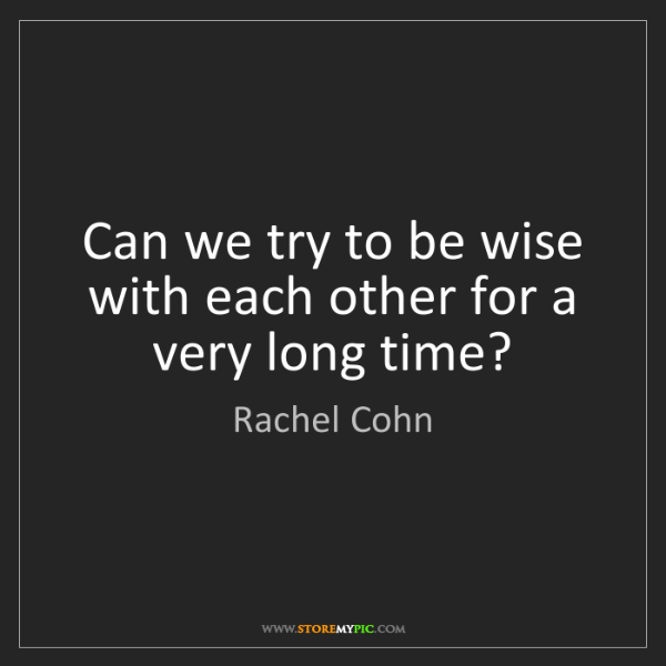 Rachel Cohn: Can we try to be wise with each other for a very long...