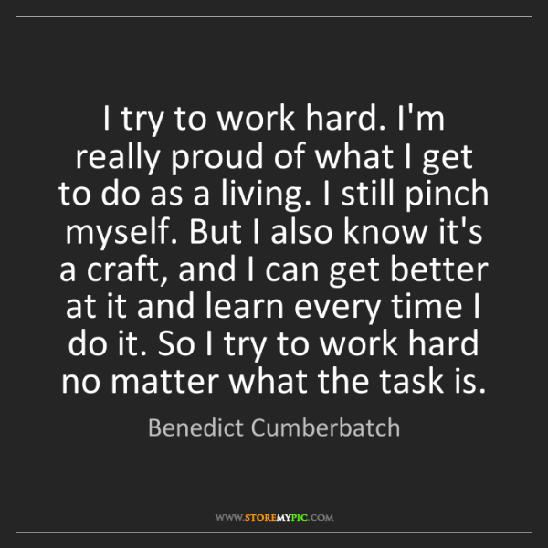 Benedict Cumberbatch: I try to work hard. I'm really proud of what I get to...