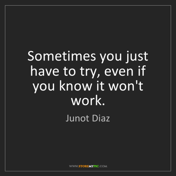 Junot Diaz: Sometimes you just have to try, even if you know it won't...
