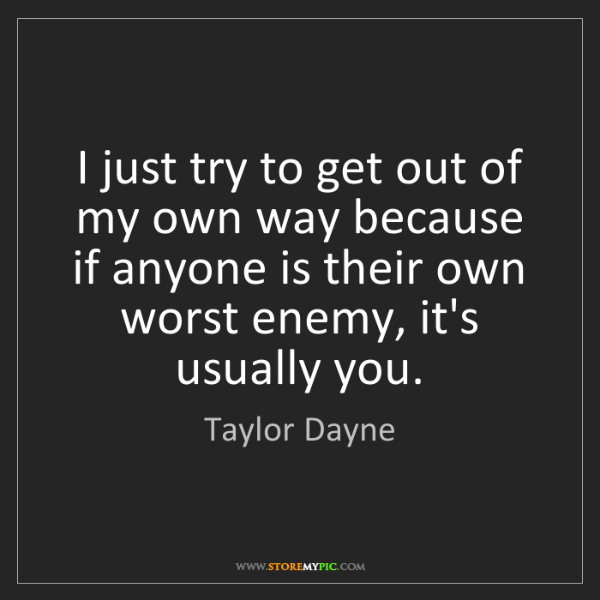Taylor Dayne: I just try to get out of my own way because if anyone...