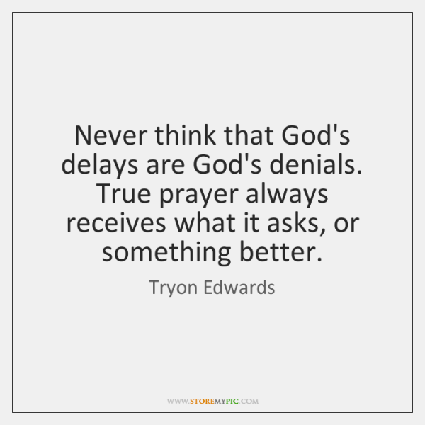 Never think that God's delays are God's denials. True prayer always receives ...