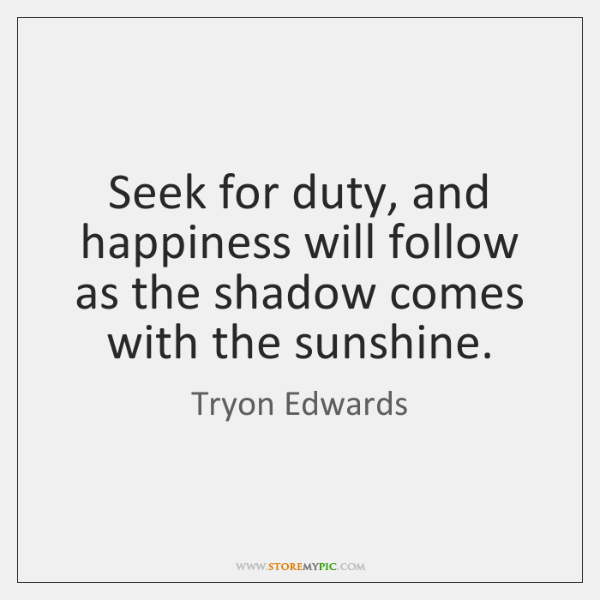 Seek for duty, and happiness will follow as the shadow comes with ...