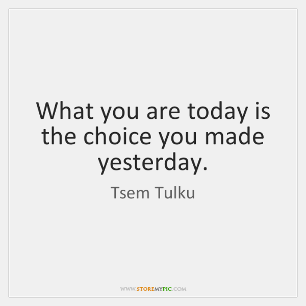 What you are today is the choice you made yesterday.