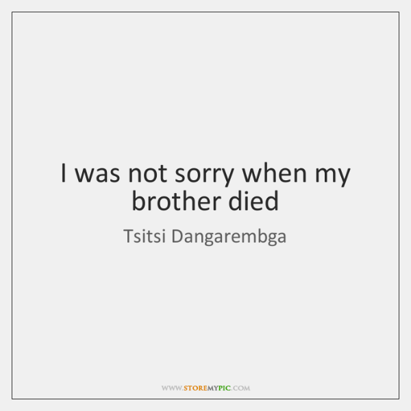 I was not sorry when my brother died