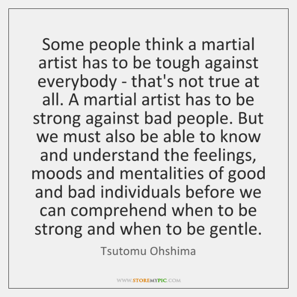 Some people think a martial artist has to be tough against everybody ...