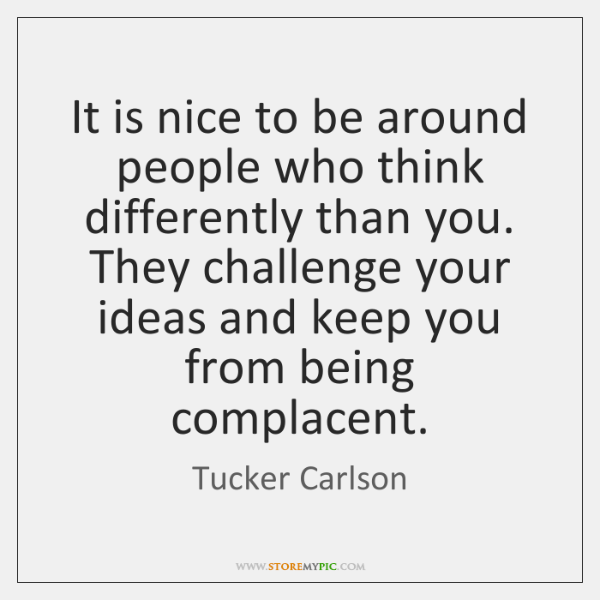 It is nice to be around people who think differently than you. ...