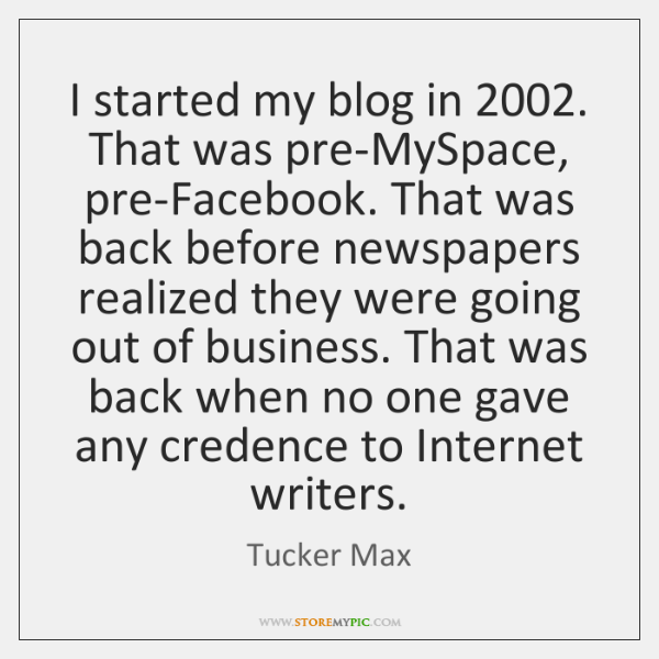 I started my blog in 2002. That was pre-MySpace, pre-Facebook. That was back ...