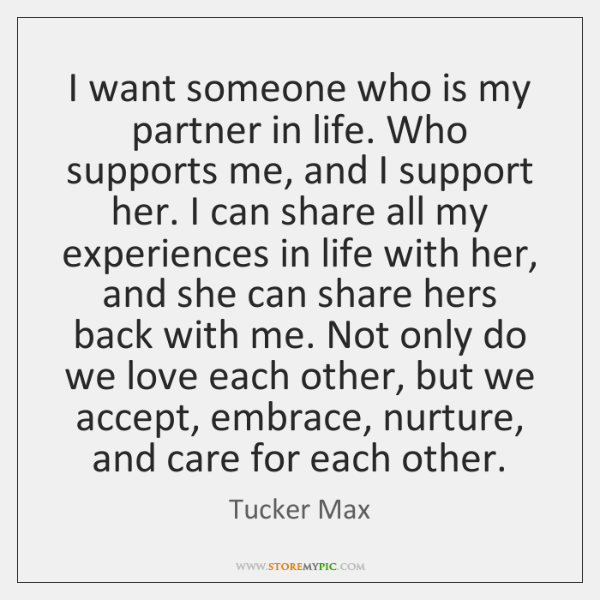 I want someone who is my partner in life. Who supports me, ...