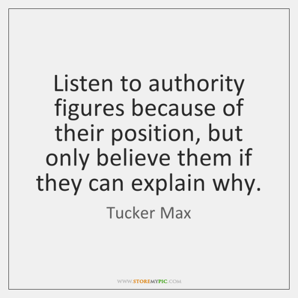 Listen to authority figures because of their position, but only believe them ...