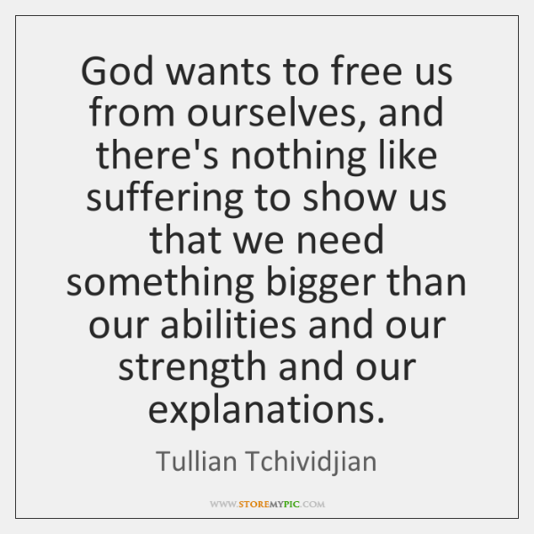 God wants to free us from ourselves, and there's nothing like suffering ...