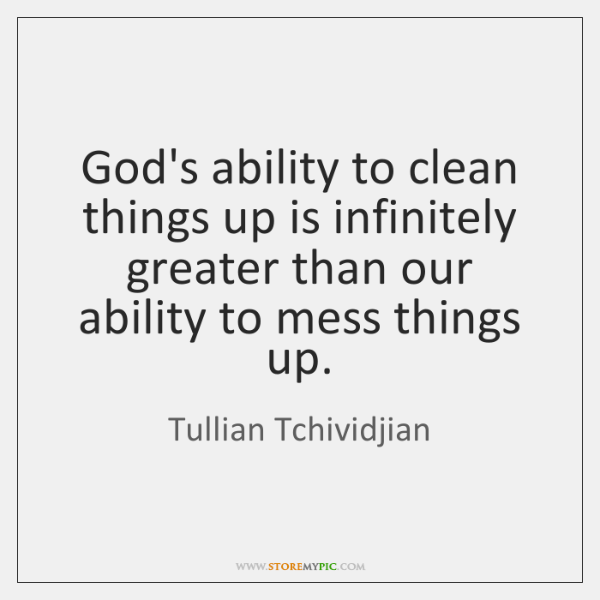 God's ability to clean things up is infinitely greater than our ability ...