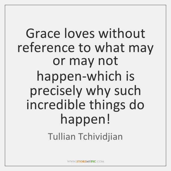 Grace loves without reference to what may or may not happen-which is ...