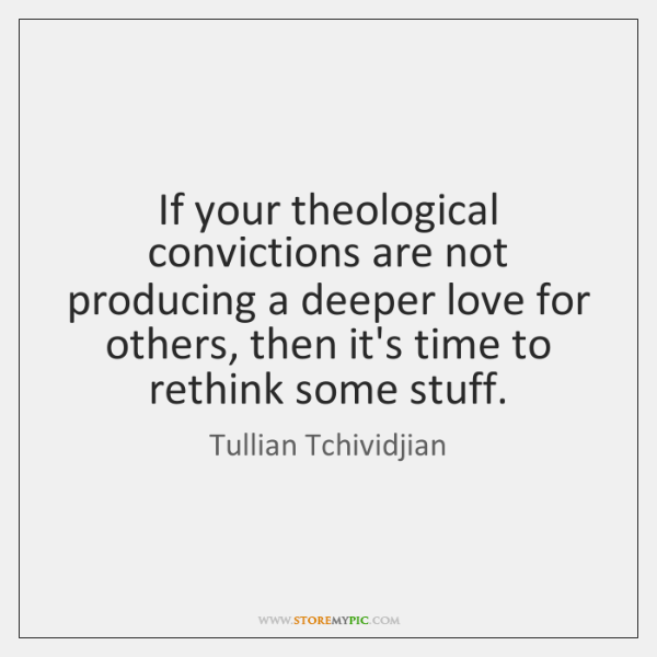 If your theological convictions are not producing a deeper love for others, ...
