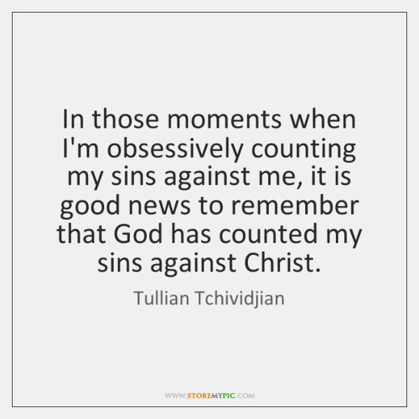 In those moments when I'm obsessively counting my sins against me, it ...