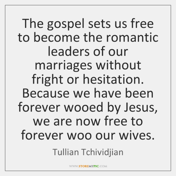 The gospel sets us free to become the romantic leaders of our ...
