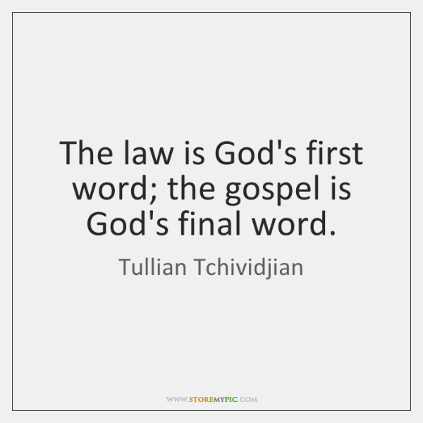 The law is God's first word; the gospel is God's final word.