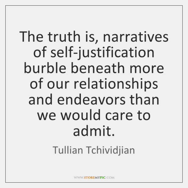 The truth is, narratives of self-justification burble beneath more of our relationships ...