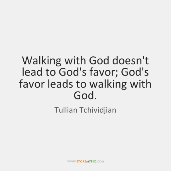 Walking with God doesn't lead to God's favor; God's favor leads to ...