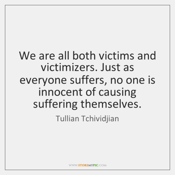 We are all both victims and victimizers. Just as everyone suffers, no ...