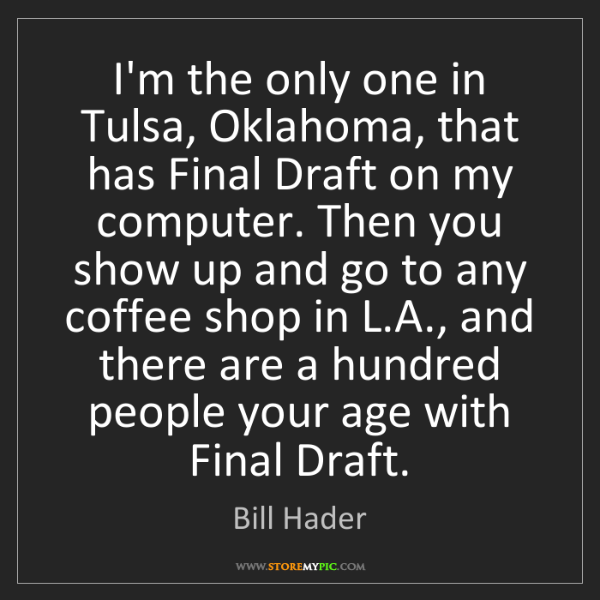 Bill Hader: I'm the only one in Tulsa, Oklahoma, that has Final Draft...