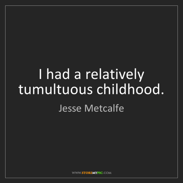 Jesse Metcalfe: I had a relatively tumultuous childhood.
