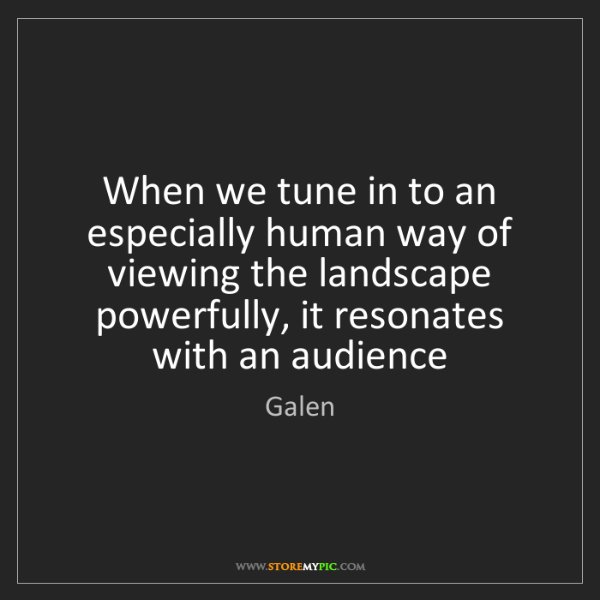 Galen: When we tune in to an especially human way of viewing...